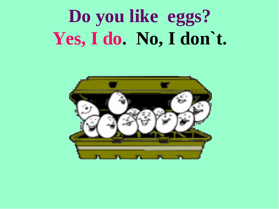 Do you like eggs? Yes, I do. No, I don`t.