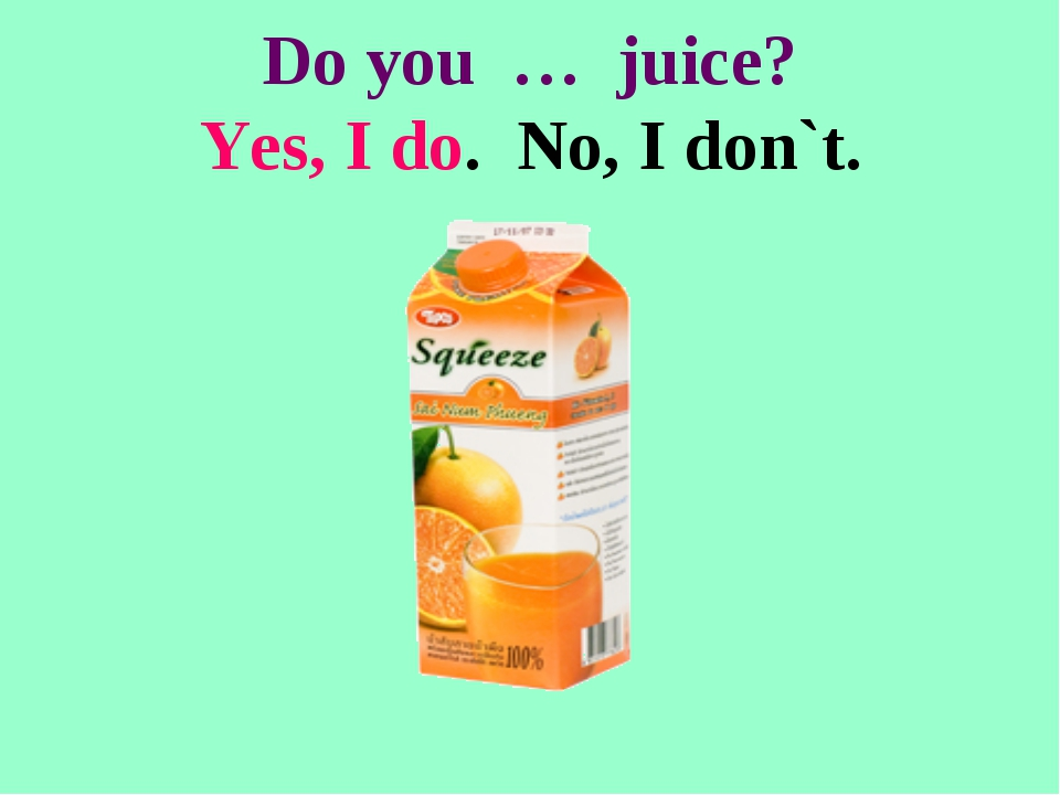 Do you … juice? Yes, I do. No, I don`t.