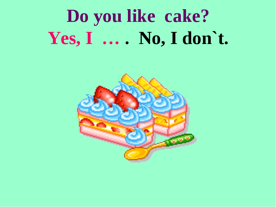 Do you like cake? Yes, I … . No, I don`t.
