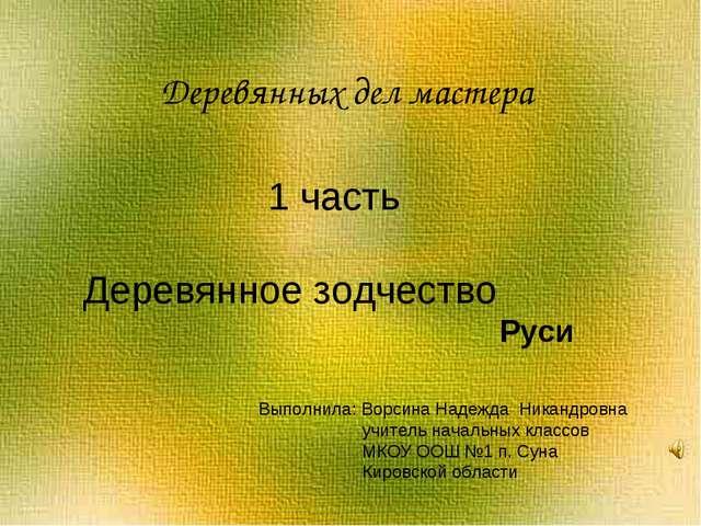 Деревянных дел мастера 1 часть Деревянное зодчество Выполнила: Ворсина Надеж...
