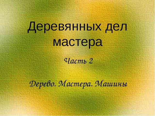 Деревянных дел мастера Часть 2 Дерево. Мастера. Машины