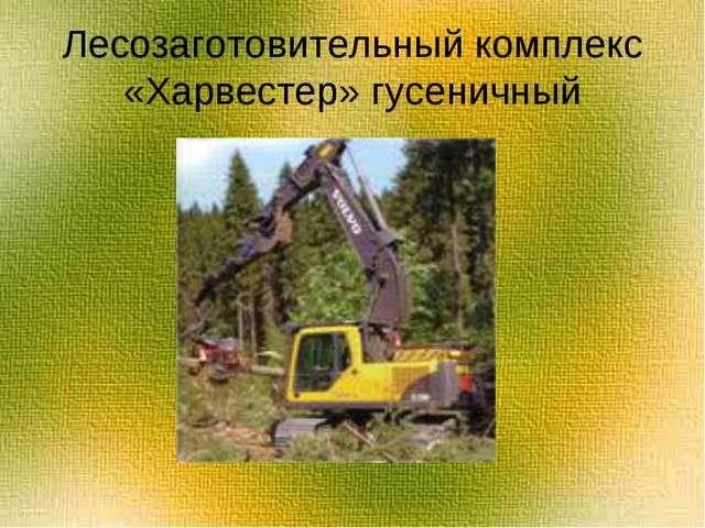 Лесозаготовительный комплекс «Харвестер» гусеничный