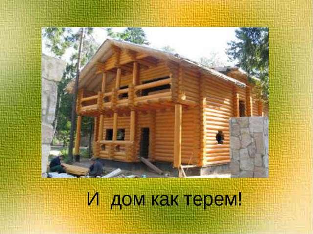 И дом как терем!