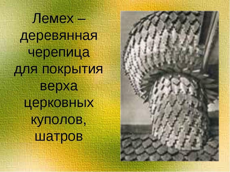 Лемех – деревянная черепица для покрытия верха церковных куполов, шатров