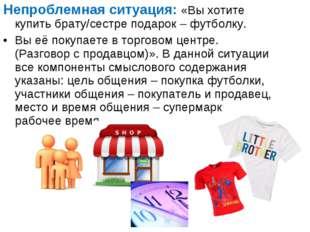 Непроблемная ситуация: «Вы хотите купить брату/сестре подарок – футболку. Вы