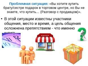 Проблемная ситуация: «Вы хотите купить брату/сестре подарок в торговом центре