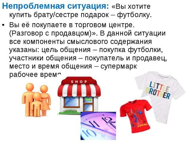 Непроблемная ситуация: «Вы хотите купить брату/сестре подарок – футболку. Вы...