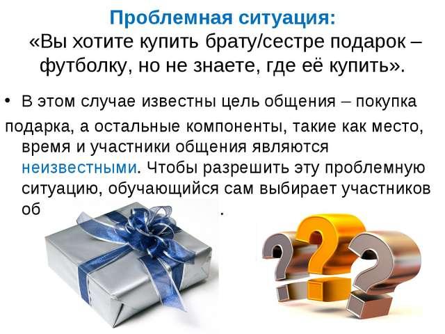 Проблемная ситуация: «Вы хотите купить брату/сестре подарок – футболку, но не...