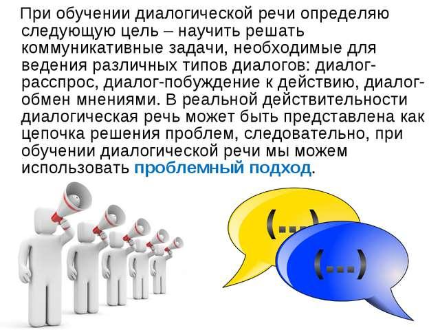 При обучении диалогической речи определяю следующую цель – научить решать ко...