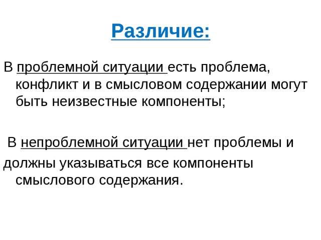 Различие: В проблемной ситуации есть проблема, конфликт и в смысловом содержа...