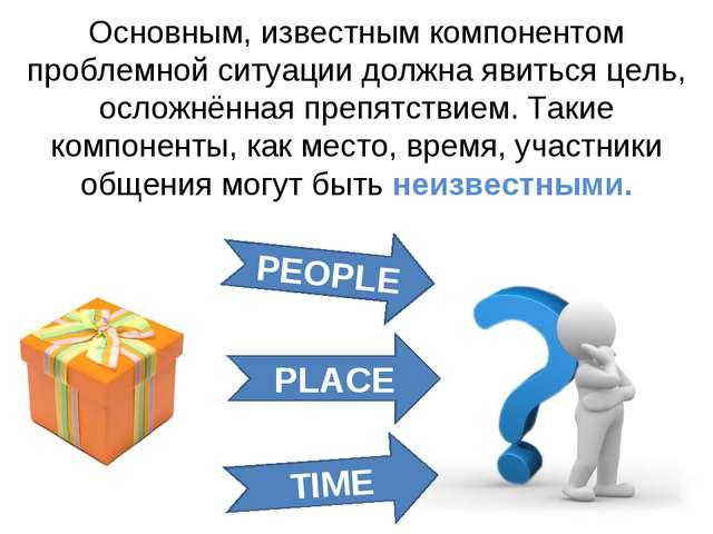 Основным, известным компонентом проблемной ситуации должна явиться цель, осло...