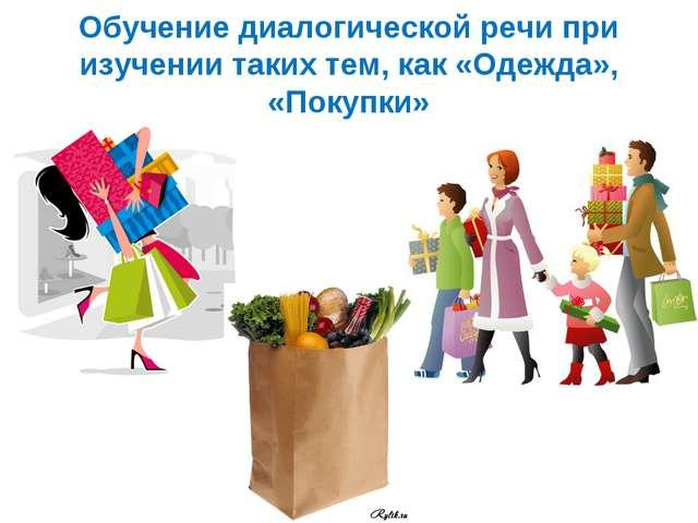 Обучение диалогической речи при изучении таких тем, как «Одежда», «Покупки»