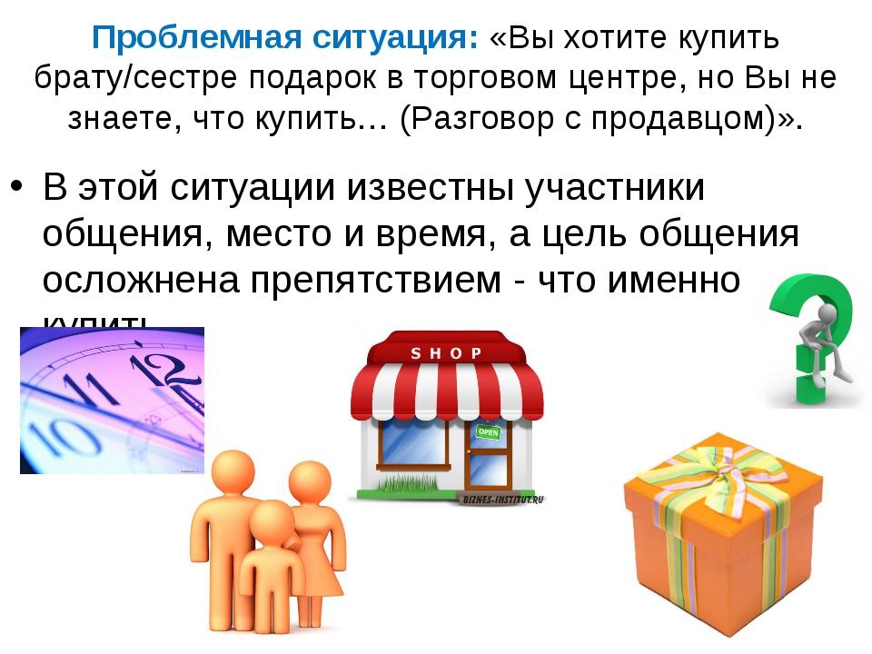 Проблемная ситуация: «Вы хотите купить брату/сестре подарок в торговом центре...