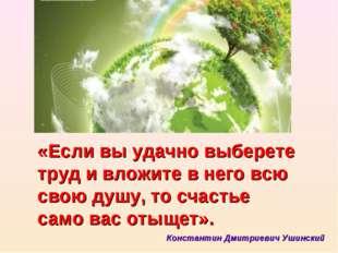 «Если вы удачно выберете труд и вложите в него всю свою душу, то счастье само