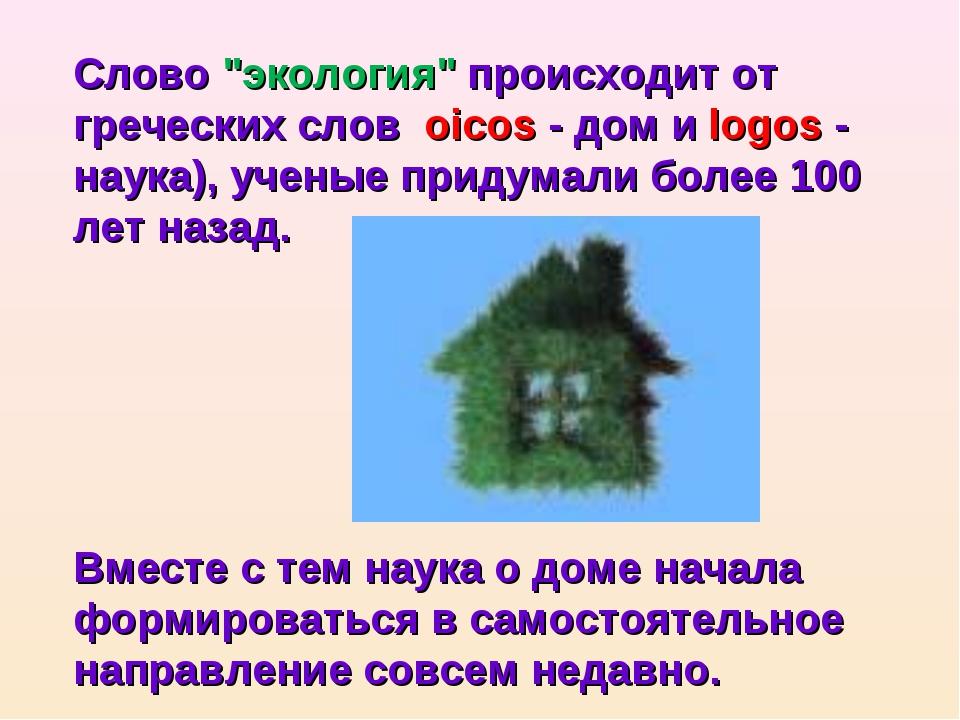 """Слово """"экология"""" происходит от греческих слов oicos - дом и logos - наука), у..."""