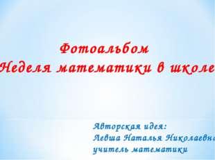 Фотоальбом «Неделя математики в школе» Авторская идея: Левша Наталья Николаев