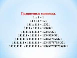 Грациозные единицы. 1 x 1 = 1 11 x 11 = 121 111 x 111 = 12321 1111 x 1111 = 1