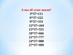 А вы об этом знали? 3*37=111 6*37=222 9*37=333 12*37=444 15*37=555 18*37=666