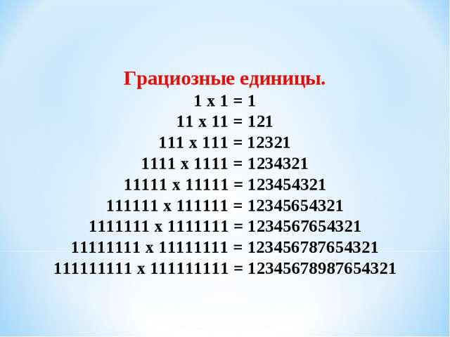 Грациозные единицы. 1 x 1 = 1 11 x 11 = 121 111 x 111 = 12321 1111 x 1111 = 1...