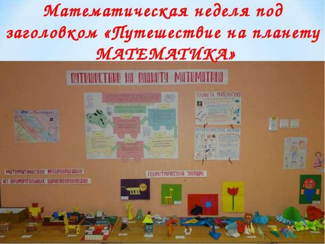 Математическая неделя под заголовком «Путешествие на планету МАТЕМАТИКА»