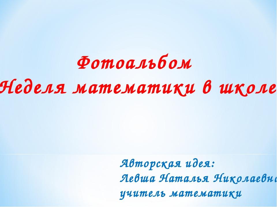 Фотоальбом «Неделя математики в школе» Авторская идея: Левша Наталья Николаев...