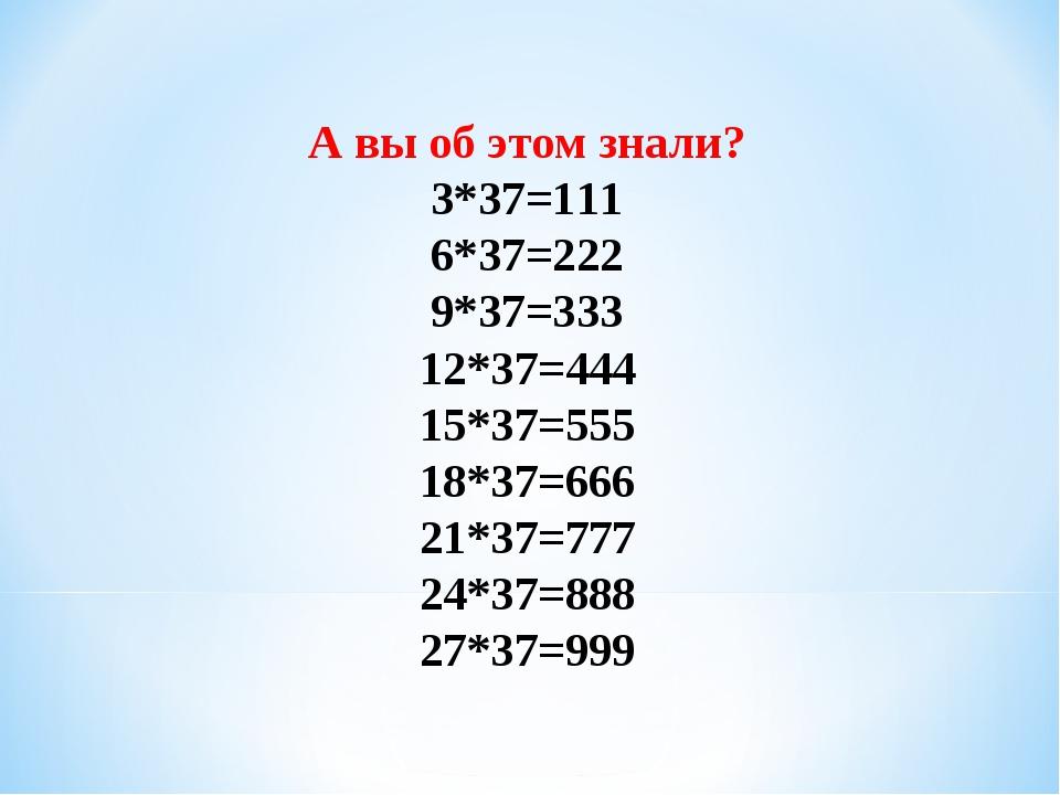 А вы об этом знали? 3*37=111 6*37=222 9*37=333 12*37=444 15*37=555 18*37=666...
