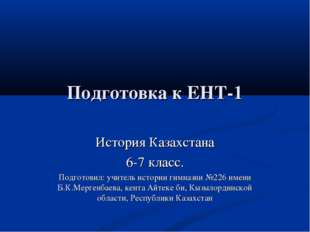 Подготовка к ЕНТ-1 История Казахстана 6-7 класс. Подготовил: учитель истории