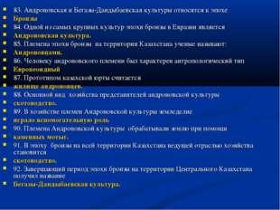 83. Андроновская и Бегазы-Дандыбаевская культуры относятся к эпохе Бронзы 84