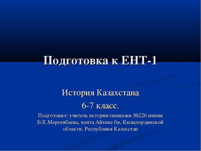 Подготовка к ЕНТ-1 История Казахстана 6-7 класс. Подготовил: учитель истории...