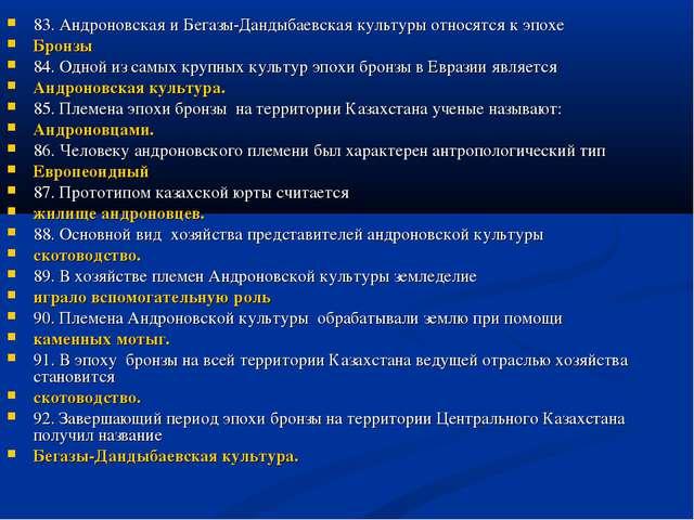 83. Андроновская и Бегазы-Дандыбаевская культуры относятся к эпохе Бронзы 84...
