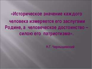 «Историческое значение каждого человека измеряется его заслугами Родине, а че
