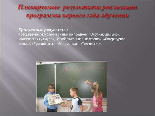 Предметные результаты: расширение, углубление знаний по предмету «Окружающий...