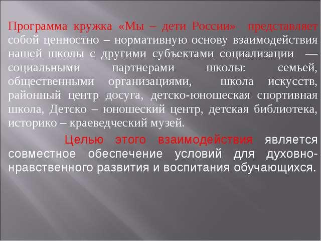 Программа кружка «Мы – дети России» представляет собой ценностно – нормативн...