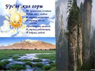 Уральские горы По каменным плитам Ведут нас с тобою В страну малахита. В стра