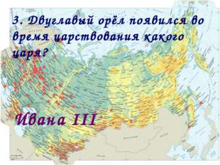 3. Двуглавый орёл появился во время царствования какого царя? Ивана III