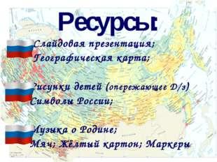 Ресурсы: Слайдовая презентация; Географическая карта; Рисунки детей (опережаю