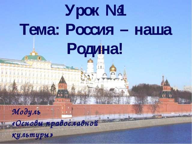 Урок №1 Тема: Россия – наша Родина! Модуль «Основы православной культуры»
