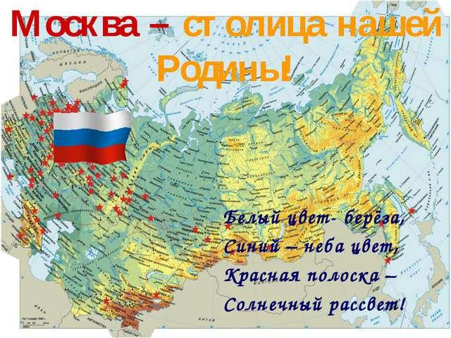 Москва – столица нашей Родины! Белый цвет- берёза, Синий – неба цвет, Красная...