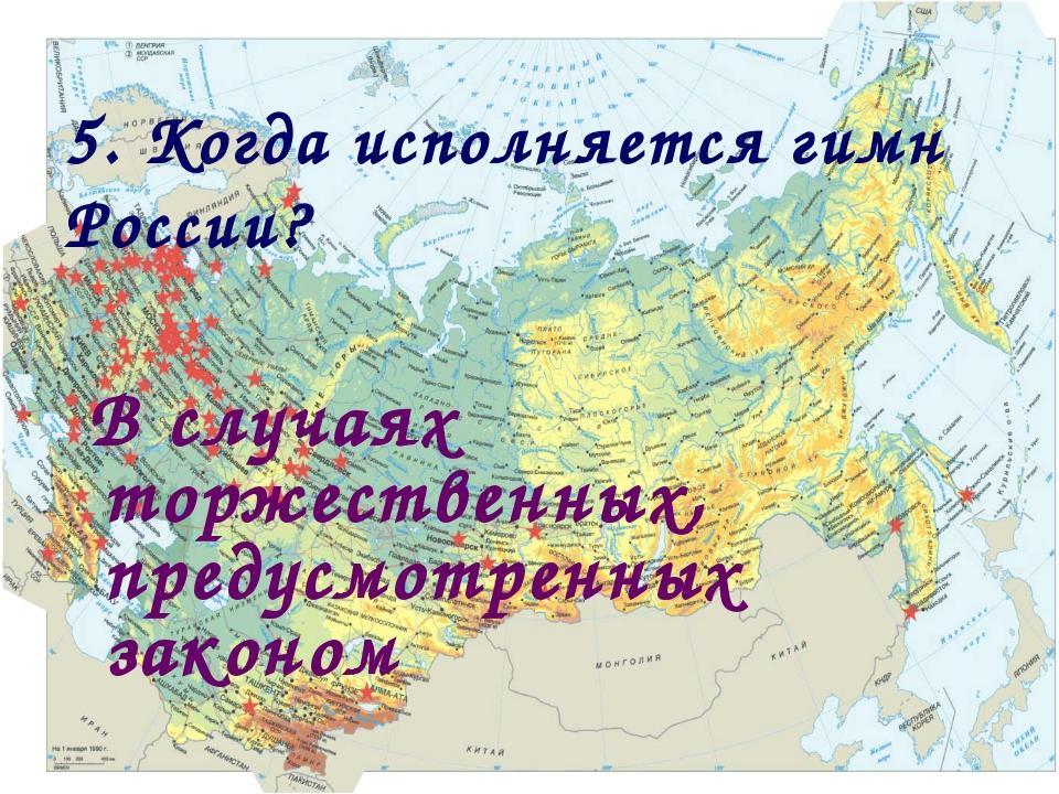 5. Когда исполняется гимн России? В случаях торжественных, предусмотренных за...