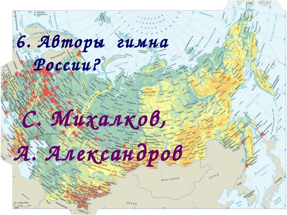 6. Авторы гимна России? С. Михалков, А. Александров