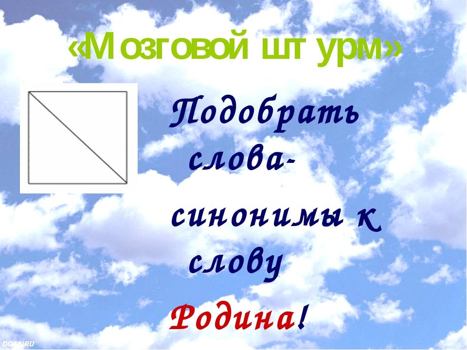 «Мозговой штурм» Подобрать слова- синонимы к слову Родина!