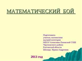 МАТЕМАТИЧЕСКИЙ БОЙ Подготовила учитель математики высшей категории МБОУ Алекс