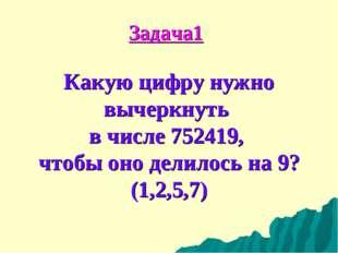 Задача1 Какую цифру нужно вычеркнуть в числе 752419, чтобы оно делилось на 9?