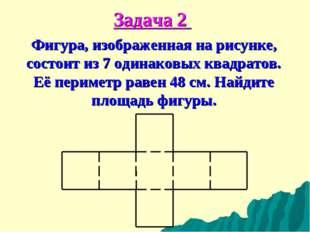 Задача 2 Фигура, изображенная на рисунке, состоит из 7 одинаковых квадратов.