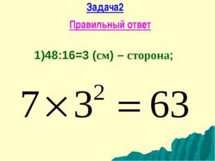 Задача2 Правильный ответ 1)48:16=3 (см) – сторона;