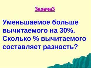 Задача3 Уменьшаемое больше вычитаемого на 30%. Сколько % вычитаемого составля