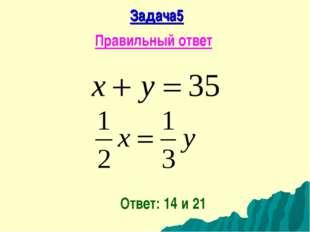 Задача5 Правильный ответ Ответ: 14 и 21