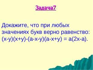 Задача7 Докажите, что при любых значениях букв верно равенство: (x-y)(x+y)-(a