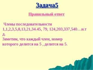 Члены последовательности 1,1,2,3,5,8,13,21,34.45, 79, 124,203,337,540....и.т