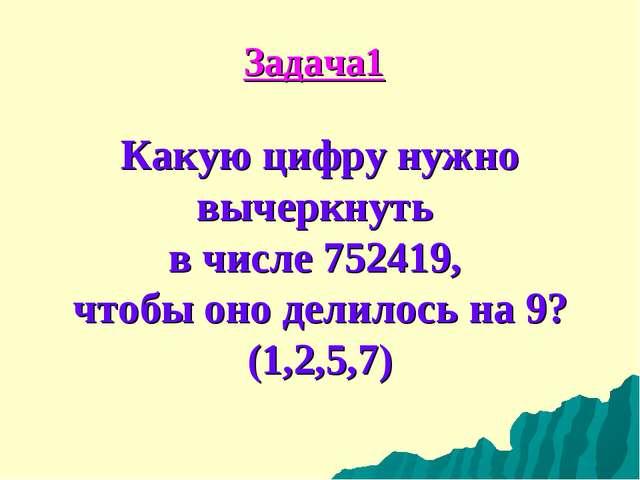 Задача1 Какую цифру нужно вычеркнуть в числе 752419, чтобы оно делилось на 9?...